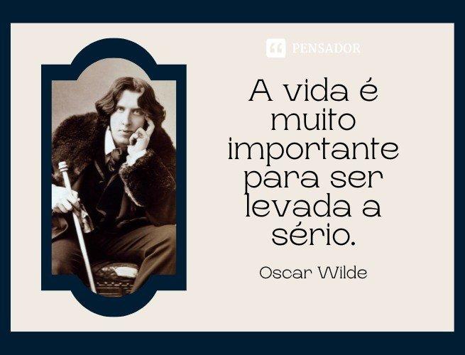 A vida é muito importante para ser levada a sério.  Oscar Wilde (O Leque de Lady Windermere)