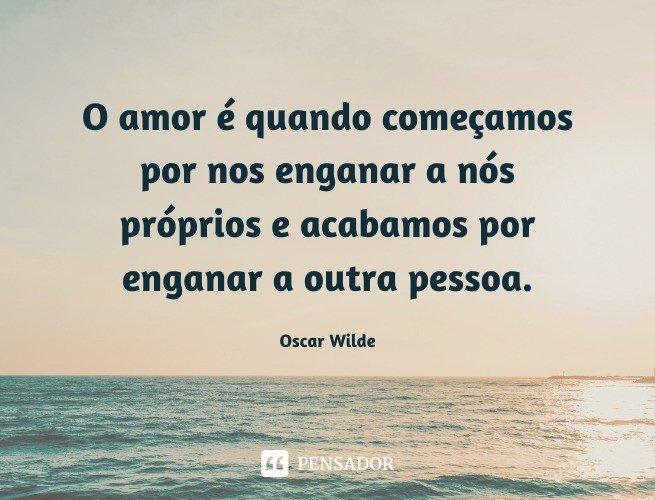 O amor é quando começamos por nos enganar a nós próprios e acabamos por enganar a outra pessoa.  Oscar Wilde (O Retrato de Dorian Gray)