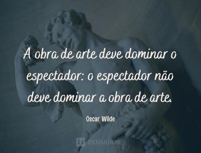 A obra de arte deve dominar o espectador: o espectador não deve dominar a obra de arte.  Oscar Wilde (O Leque de Lady Windermere)
