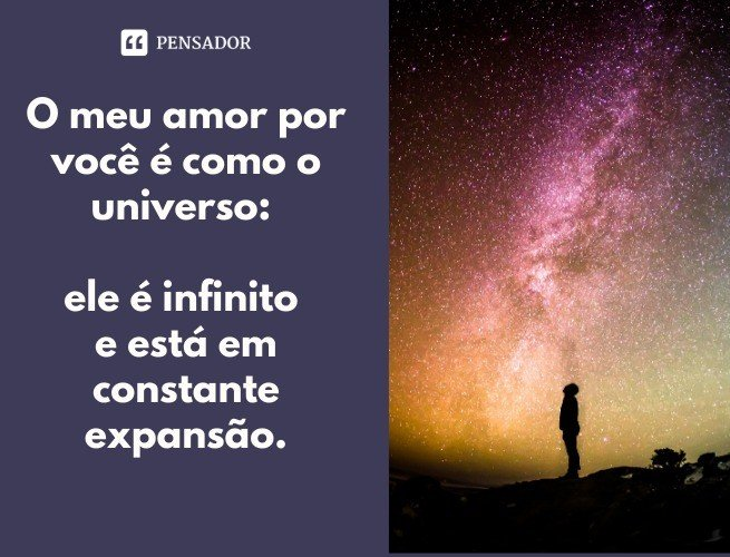O meu amor por você é como o universo: ele é infinito e está em constante expansão.