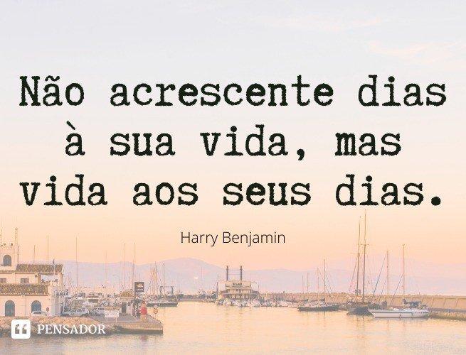 Não acrescente dias à sua vida, mas vida aos seus dias. Harry Benjamin