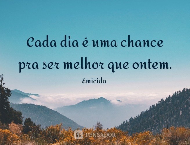 Cada dia é uma chance pra ser melhor que ontem.  Emicida (música: A Cada Vento)