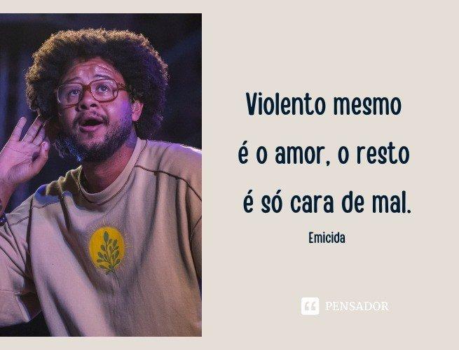 Violento mesmo é o amor, o resto é só cara de mal.  Emicida (Twitter)