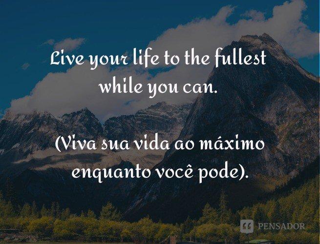 Live your life to the fullest while you can.  (Viva sua vida ao máximo enquanto você pode).