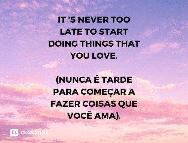 It 's never too late to start doing things that you love.  (Nunca é tarde para começar a fazer algo que você ama).