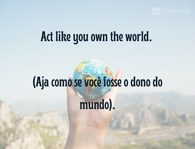Act like you own the world.  (Aja como se você fosse o dono do mundo).