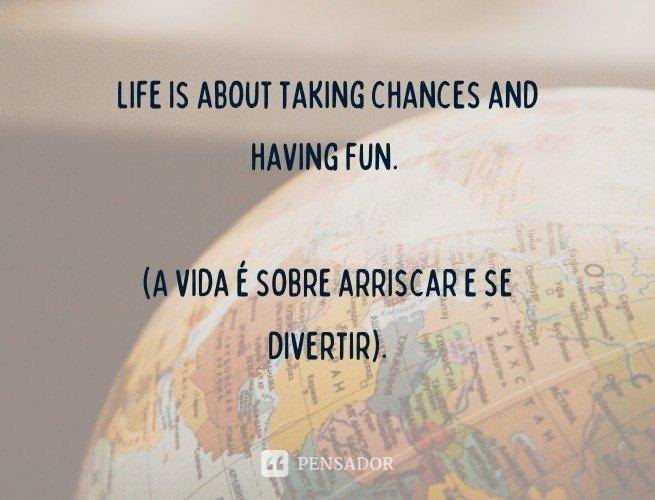 Life is about taking chances and having fun.  (A vida é sobre arriscar e se divertir).