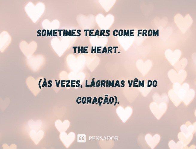 Sometimes tears come from the heart.  (Às vezes, lágrimas vêm o coração).