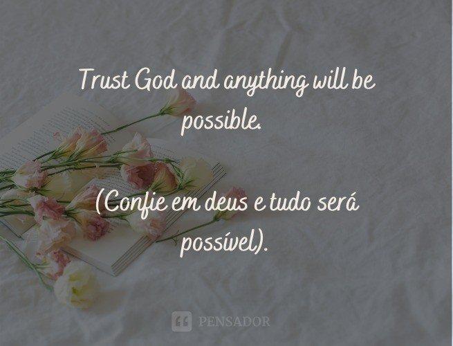Trust God and anything will be possible.  (Confie em deus e tudo será possível).