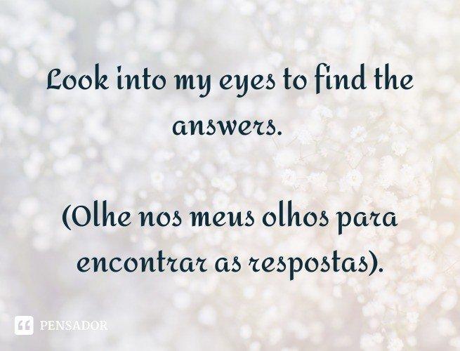 Look into my eyes to find the answers.  (Olhe nos meus olhos para encontrar as respostas).