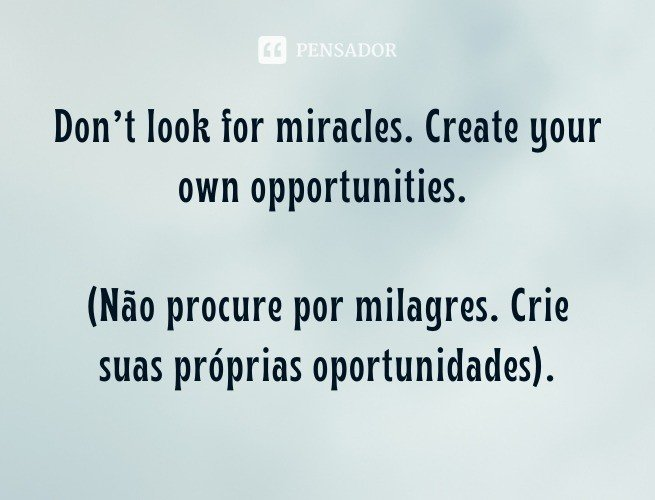 Don't look for miracles. Create your own opportunities.  (Não procure por milagres. Crie suas próprias oportunidades).