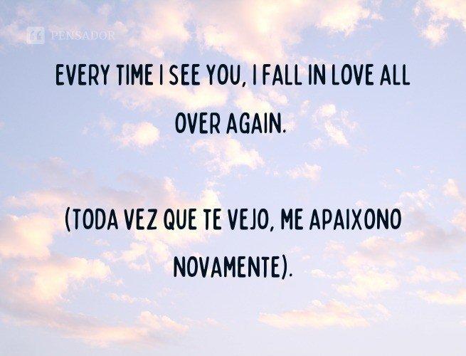 Every time I see you, I fall in love all over again.  (Toda vez que te vejo, me apaixono novamente).