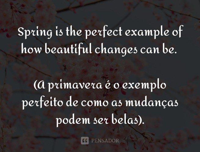 Spring is the perfect example of how beautiful changes can be.  (A primavera é o exemplo perfeito de como as mudanças podem ser belas).