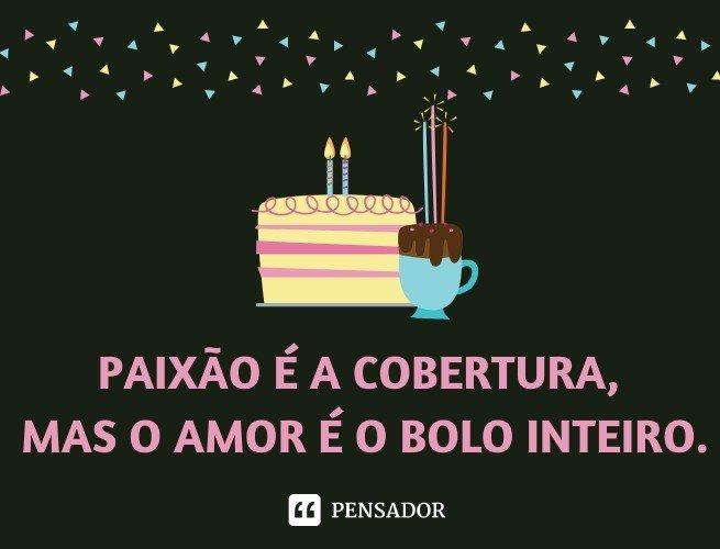 Paixão é a cobertura, mas o amor é o bolo inteiro.