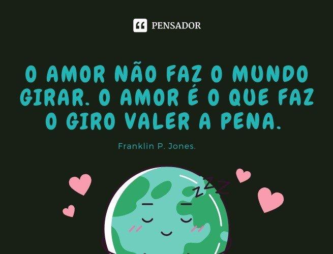 O amor não faz o mundo girar. O amor é o que faz o giro valer a pena. Franklin P. Jones.