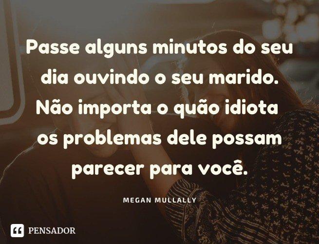 Passe alguns minutos do seu dia ouvindo o seu marido. Não importa o quão idiota os problemas dele possam parecer para você. Megan Mullally