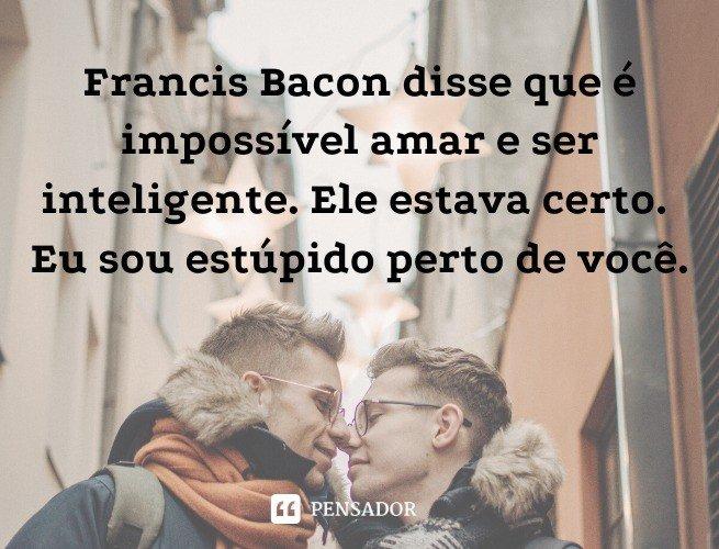 Francis Bacon disse que é impossível amar e ser inteligente. Ele estava certo. Eu sou estúpido perto de você.