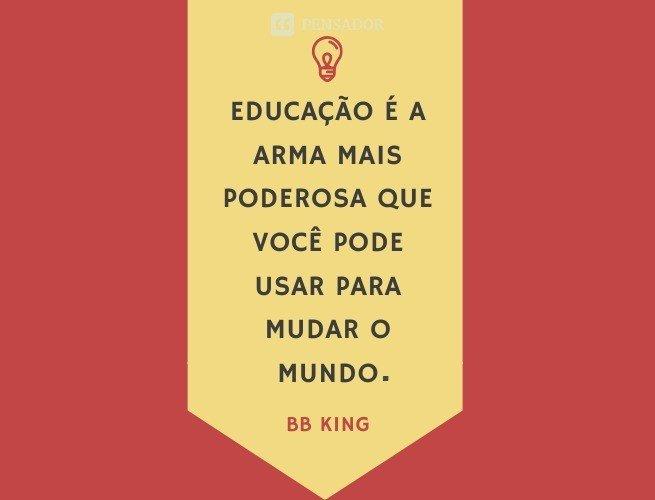 Educação é a arma mais poderosa que você pode usar para mudar o mundo.  BB King