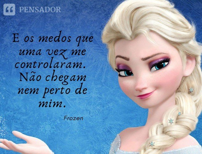 E os medos que uma vez me controlaram. Não chegam nem perto de mim.  Frozen