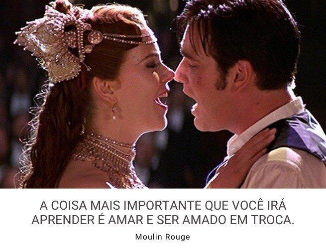 A coisa mais importante que você irá aprender é amar e ser amado em troca.  Moulin Rouge