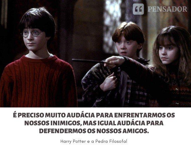 É preciso muito audácia para enfrentarmos os nossos inimigos, mas igual audácia para defendermos os nossos amigos.  Harry Potter e a Pedra Filosofal
