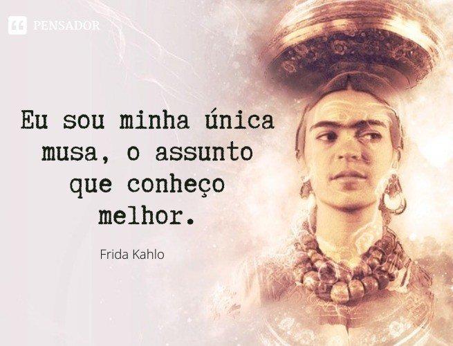 Eu sou minha única musa, o assunto que conheço melhor.  Frida Kahlo