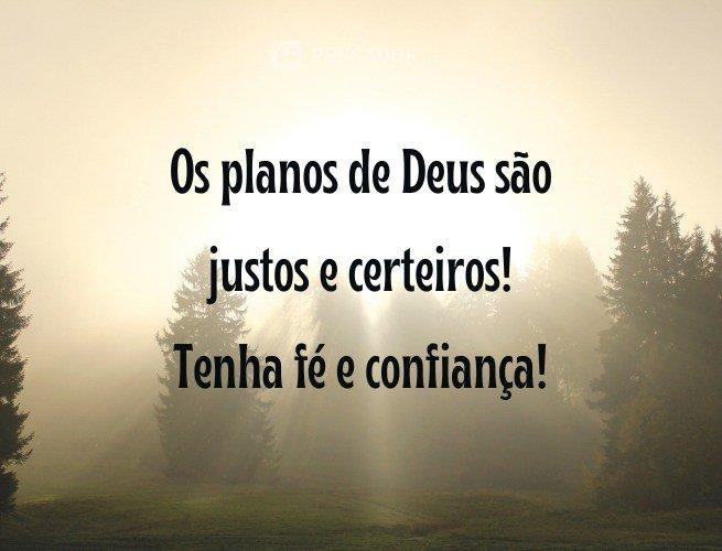 Os planos de Deus são justos e certeiros! Tenha fé e confiança!