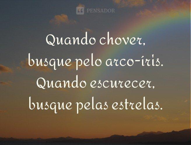 Quando chover, busque pelo arco-íris. Quando escurecer, busque pelas estrelas.