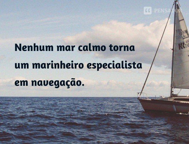 Nenhum mar calmo torna um marinheiro um especialista em navegação.