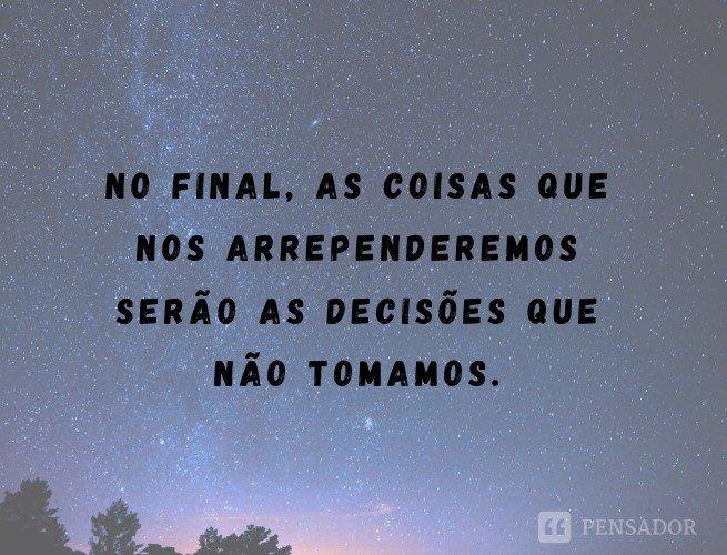 No final, as coisas que nos arrependeremos serão as decisões que não tomamos.