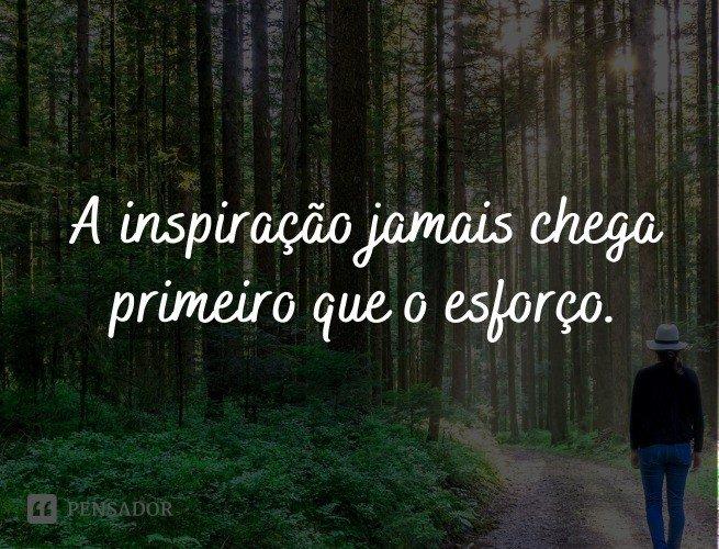 A inspiração jamais chega primeiro que o esforço.