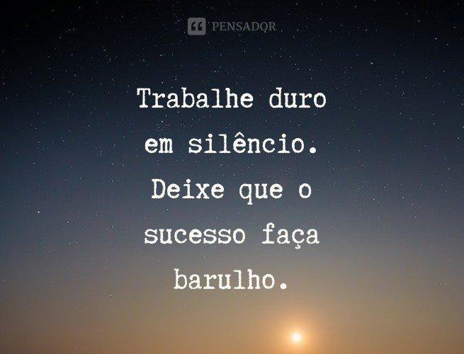 Trabalhe duro em silêncio. Deixe que o sucesso faça barulho.