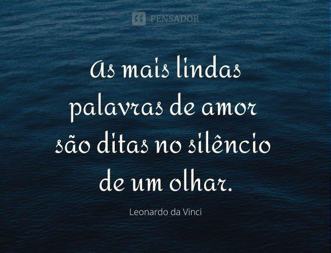 As mais lindas palavras de amor são ditas no silêncio de um olhar.  Leonardo da Vinci