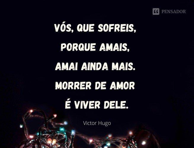 Vós, que sofreis, porque amais, amai ainda mais. Morrer de amor é viver dele.  Victor Hugo