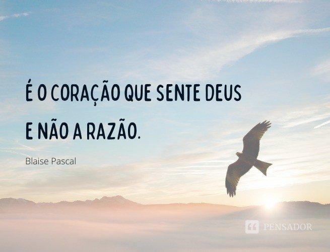 É o coração que sente Deus e não a razão.  Blaise Pascal