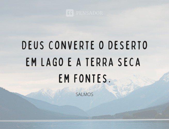 Deus converte o deserto em lago e a terra seca em fontes.  Salmos