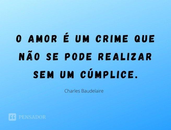 O amor é um crime que não se pode realizar sem um cúmplice.  Charles Baudelaire
