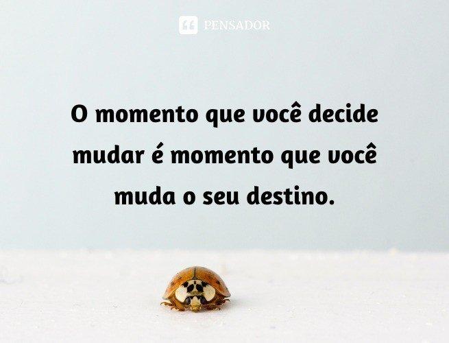 O momento que você decide mudar é momento que você muda o seu destino.