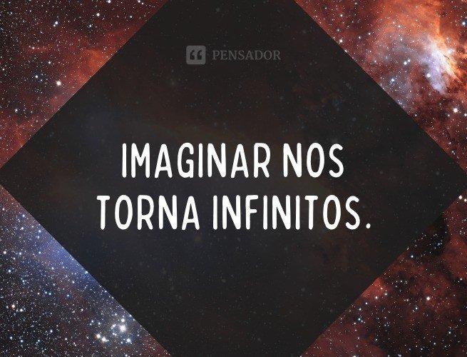 Imaginar nos torna infinitos.