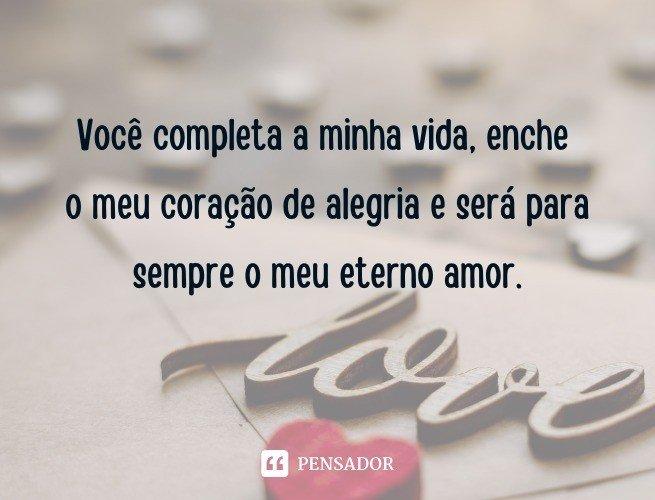 Você completa a minha vida, enche o meu coração de alegria e será para sempre o meu eterno amor.