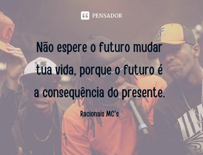 Não espere o futuro mudar tua vida, porque o futuro é a consequência do presente.   Racionais MC's (Música: A Vida É Desafio)