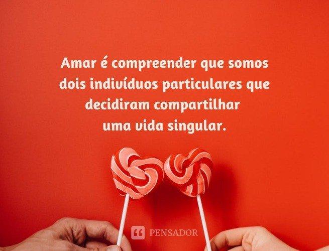 Amar é compreender que somos dois indivíduos particulares que decidiram compartilhar uma vida singular.