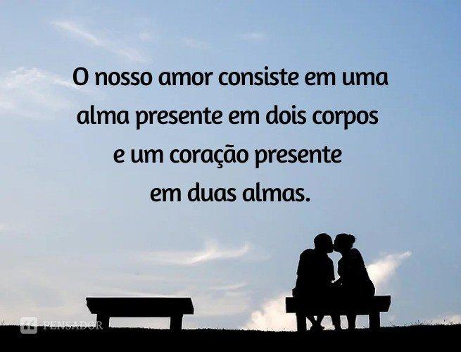 O nosso amor consiste em uma alma presente em dois corpos e um coração presente em duas almas.