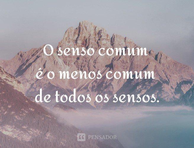 O senso comum é o menos comum de todos os sensos.