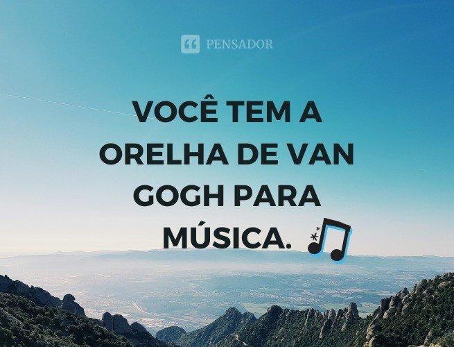 Você tem a orelha de Van Gogh para música.