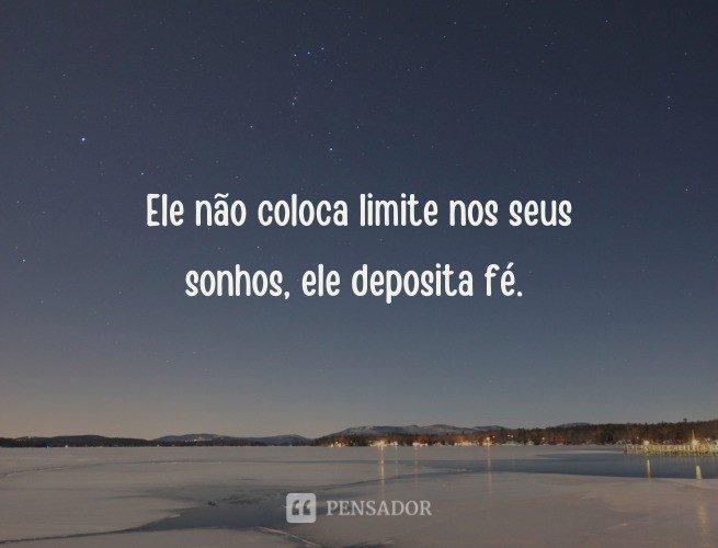 Ele não coloca limite nos seus sonhos, ele deposita fé.