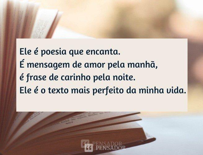 Ele é poesia que encanta. É mensagem de amor pela manhã, é frase de carinho pela noite. Ele é o texto mais perfeito da minha vida.