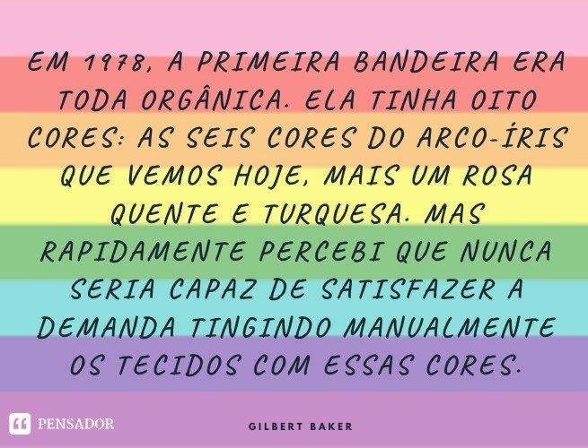 Em 1978, a primeira bandeira era toda orgânica. Ela tinha oito cores: as seis cores do arco-íris que vemos hoje, mais um rosa quente e turquesa. Mas rapidamente percebi que nunca seria capaz de satisfazer a demanda tingindo manualmente os tecidos com essas cores. Gilbert Baker