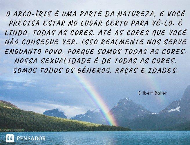 O arco-íris é uma parte da natureza, e você precisa estar no lugar certo para vê-lo. É lindo, todas as cores, até as cores que você não consegue ver. Isso realmente nos serve enquanto povo, porque somos todas as cores. Nossa sexualidade é de todas as cores. Somos todos os gêneros, raças e idades. Gilbert Baker