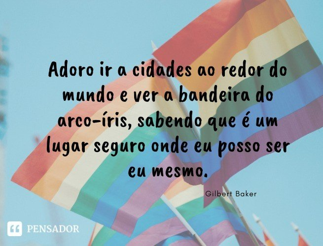 Adoro ir a cidades ao redor do mundo e ver a bandeira do arco-íris, sabendo que é um lugar seguro onde eu posso ser eu mesmo. Gilbert Baker